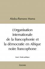 L'Organisation internationale de la francophonie et la démocratie en Afrique noire francophone