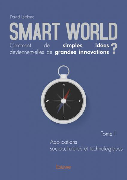 Smart World Comment de simples idées deviennent-elles de grandes innovations ? Tome II