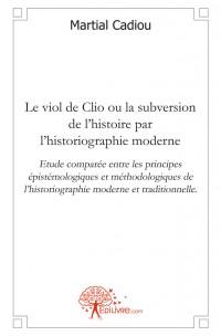 Le viol de Clio ou la subversion de l'histoire par l'historiographie moderne