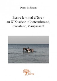 Écrire le « mal d'être » au 19ème siècle : Chateaubriand, Constant, Maupassant