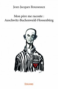 Mon père me raconte : Auschwitz-Buchenwald-Flossenbürg