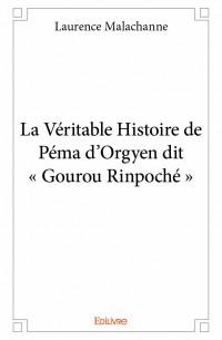 La Véritable Histoire de Péma d'Orgyen dit « Gourou Rinpoché »