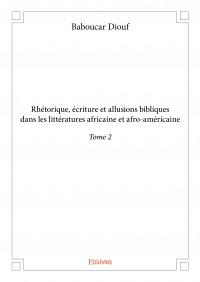Rhétorique, écriture et allusions bibliques dans les littératures africaine et afro-américaine Tome 2