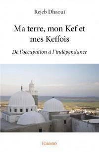 Ma terre, mon Kef et mes Keffois