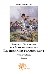 Enfant d'Auvergne il rêvait de le devenir... Le hussard flamboyant