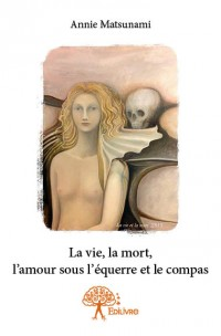 La vie, la mort, l'amour sous l'équerre et le compas