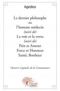 Le dernier philosophe ou l'homme médecin suivi de... La voie et la vertu suivi de... Paix et Amour, Force et Honneur  Santé, Bonheur          Œuvres capitales de la connaissance...   Plaidoyer pour une pensée m