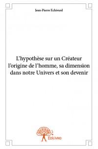 L'hypothèse sur un Créateur, l'origine de l'homme, sa dimension dans notre Univers et son devenir
