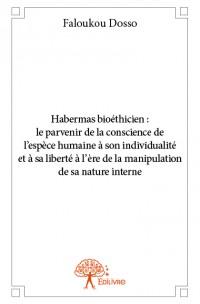 Habermas bioéthicien :  le parvenir de la conscience de l'espèce humaine à son individualité et à sa liberté à l'ère de la manipulation de sa nature interne