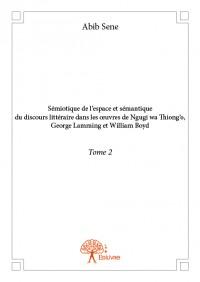 Sémiotique de l'espace et sémantique du discours littéraire dans les œuvres de Ngugi wa Thiong'o, George Lamming et William Boyd - Tome 2