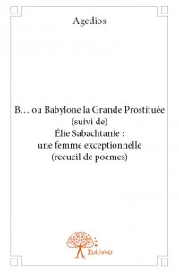 B... ou Babylone la Grande Prostituée (suivi de) Élie Sabachtanie : une femme exceptionnelle (recueil de poèmes)