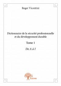 Dictionnaire de la sécurité professionnelle et du développement durable - Tome 1