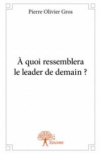 À quoi ressemblera le leader de demain ?