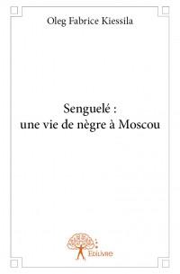 Senguelé : une vie de nègre à Moscou