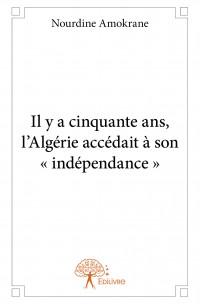Il y a cinquante ans, l'Algérie accédait à son « indépendance »