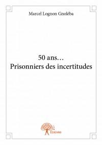 50 ans... Prisonniers des incertitudes