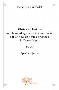 Débats sociologiques pour le recadrage des idées préconçues sur un pays en perte de repère : la Centrafrique - Tome 1