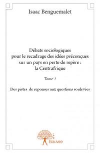 Débats sociologiques pour le recadrage des idées préconçues sur un pays en perte de repère : la Centrafrique - Tome 2