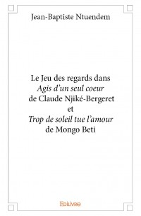 Le Jeu des regards dans <i>Agis d'un seul coeur</i> de Claude Njiké-Bergeret et <i>Trop de soleil tue l'amour</i> de Mongo Beti