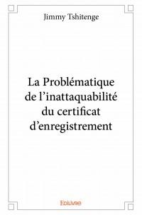 La Problématique de l'inattaquabilité du certificat d'enregistrement