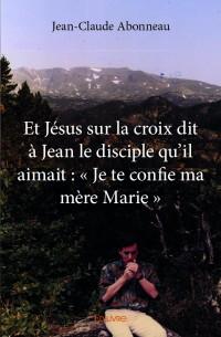 Et Jésus sur la croix dit à Jean le disciple qu'il aimait : « Je te confie ma mère Marie »