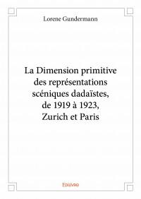 La Dimension primitive des représentations scéniques dadaïstes, de 1919 à 1923, Zurich et Paris
