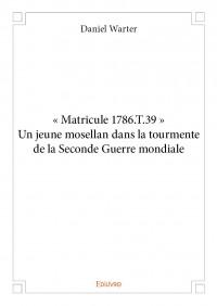 « Matricule 1786.T.39 » Un jeune mosellan dans la tourmente de la Seconde Guerre mondiale